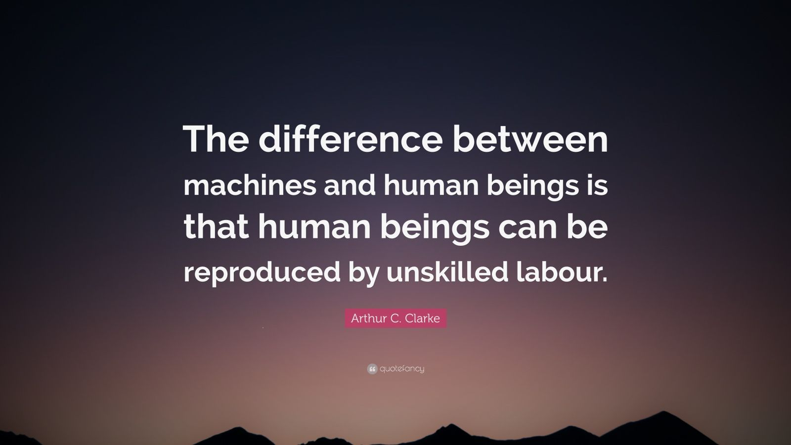 "Arthur C. Clarke Quote: ""The difference between machines and human beings is that human beings can be reproduced by unskilled labour."""
