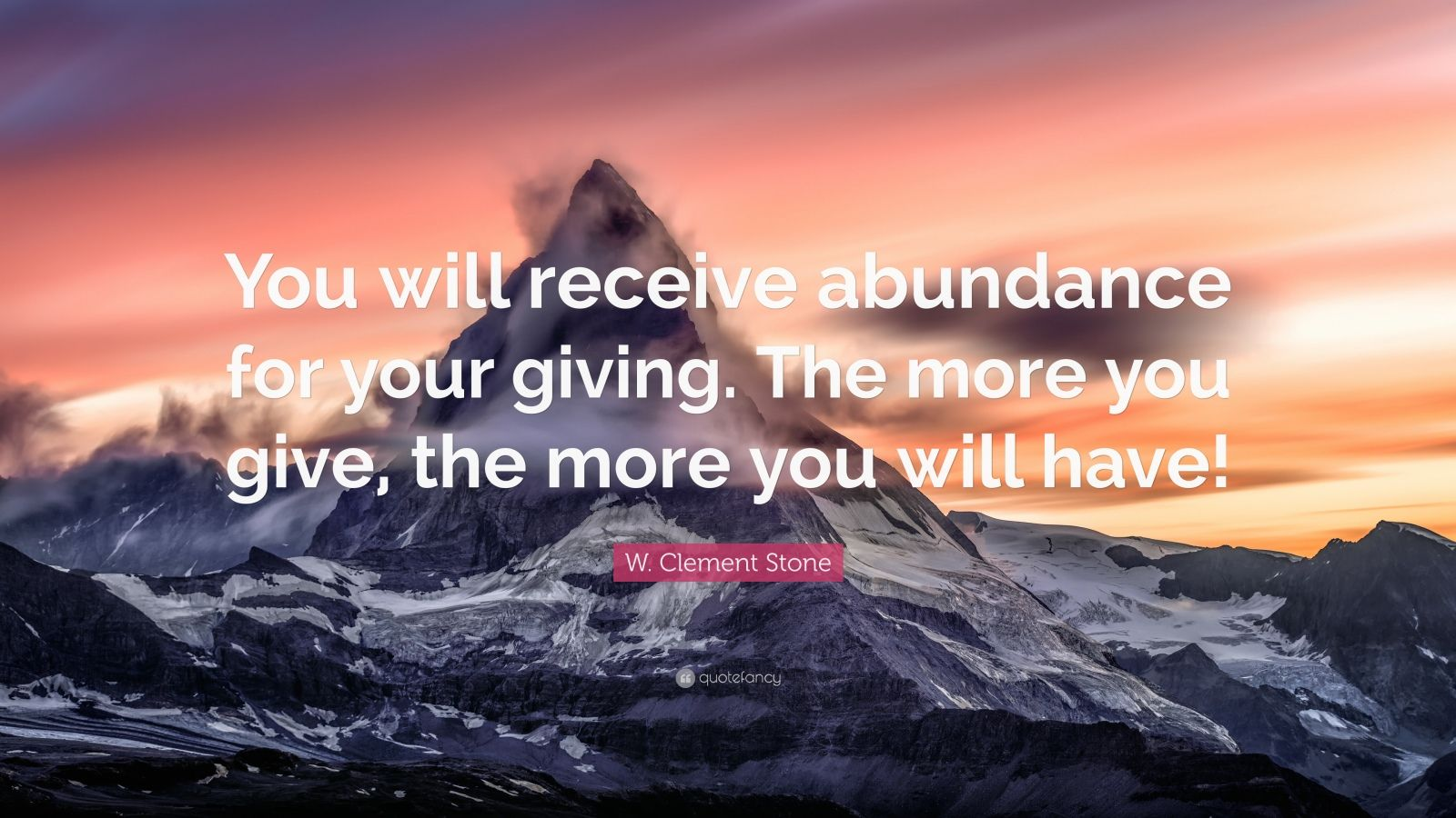 """W. Clement Stone Quote: """"You will receive abundance for your giving. The more you give, the more you will have!"""""""