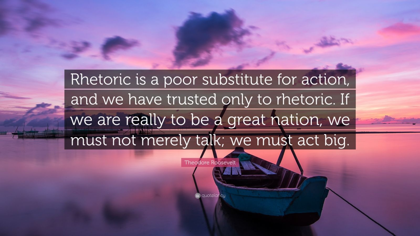 "Theodore Roosevelt Quote: ""Rhetoric is a poor substitute for action, and we have trusted only to rhetoric. If we are really to be a great nation, we must not merely talk; we must act big."""