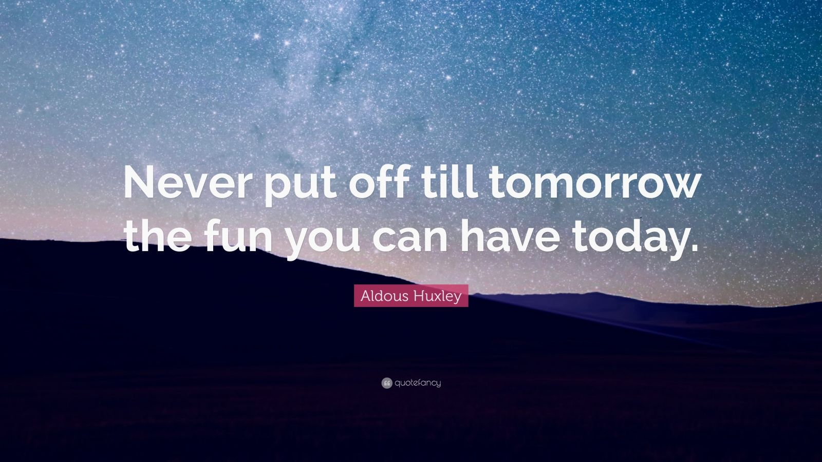 Aldous Huxley Quote Never Put Off Till Tomorrow The Fun
