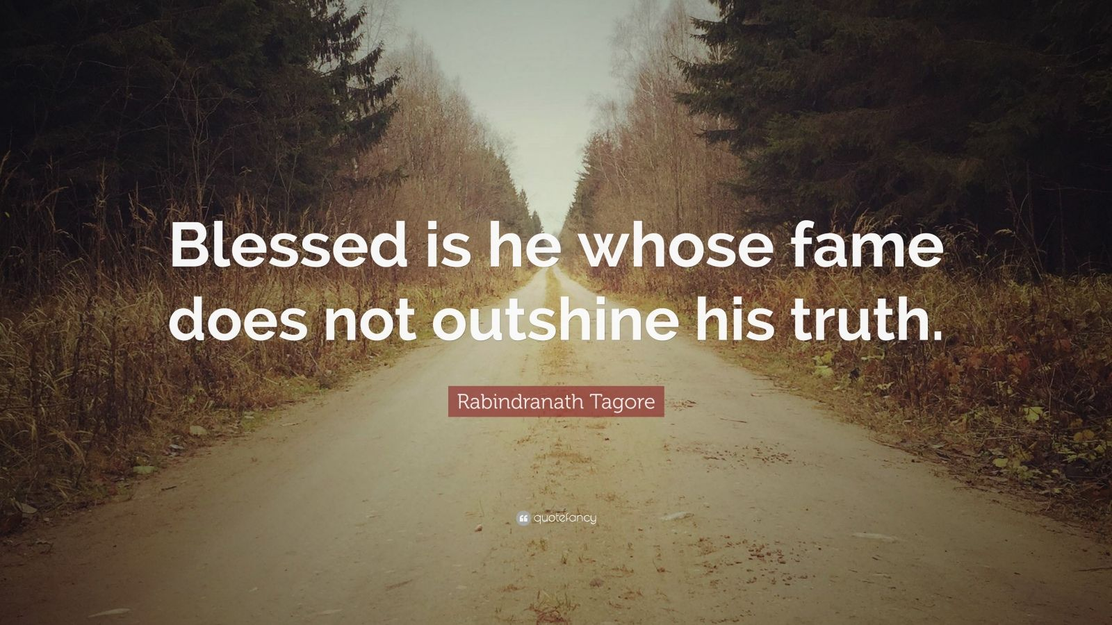 "Rabindranath Tagore Quote: ""Blessed is he whose fame does not outshine his truth."""