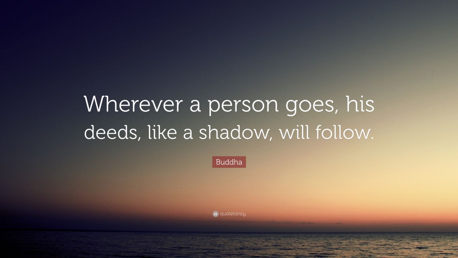 "Buddha Quote: ""Wherever a person goes, his deeds, like a shadow, will follow."""