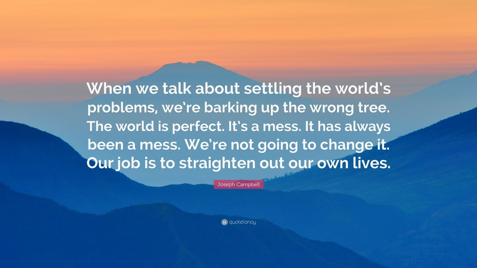 "Joseph Campbell Quote: ""When we talk about settling the world's problems, we're barking up the wrong tree. The world is perfect. It's a mess. It has always been a mess. We're not going to change it. Our job is to straighten out our own lives."""