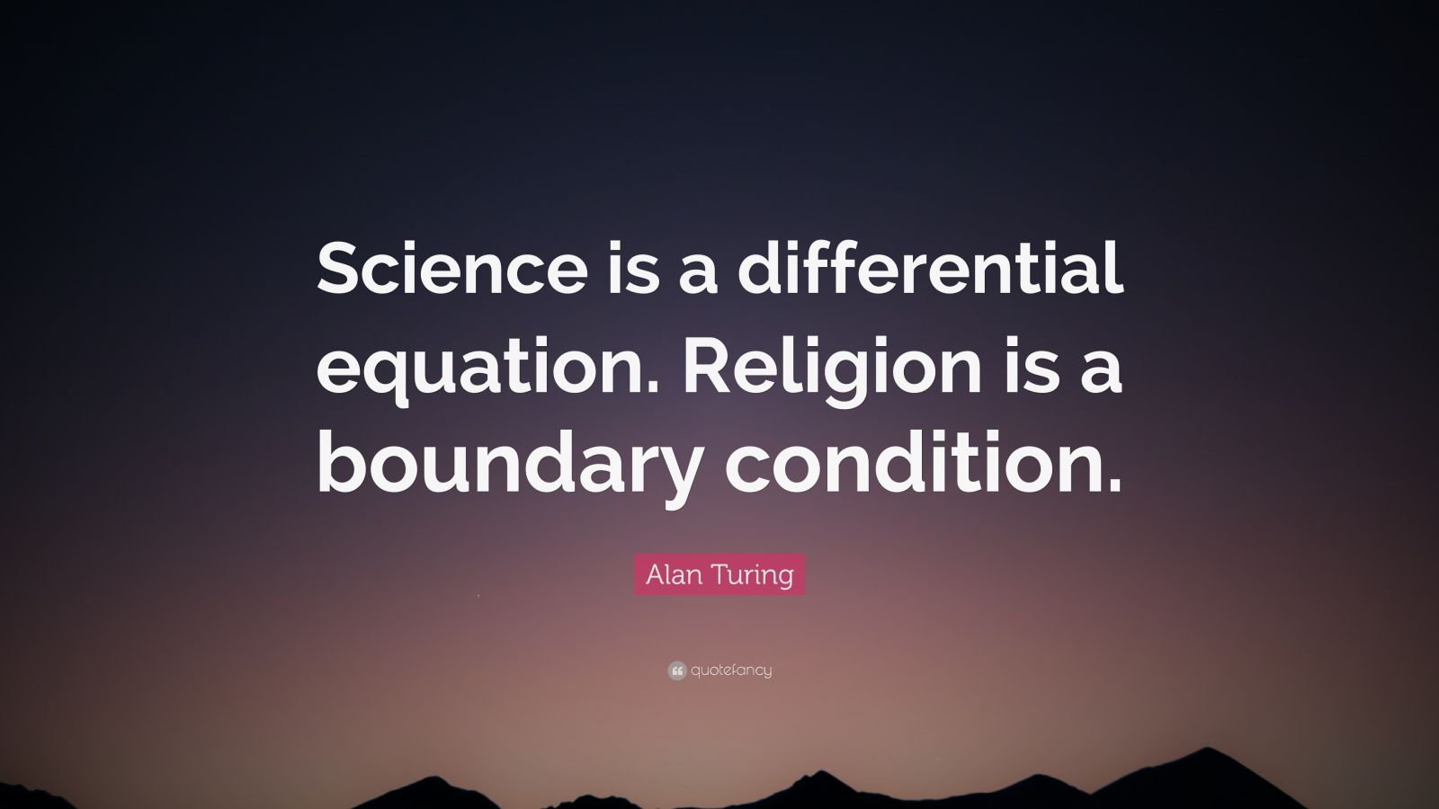 "Alan Turing Quote: ""Science is a differential equation. Religion is a boundary condition."""