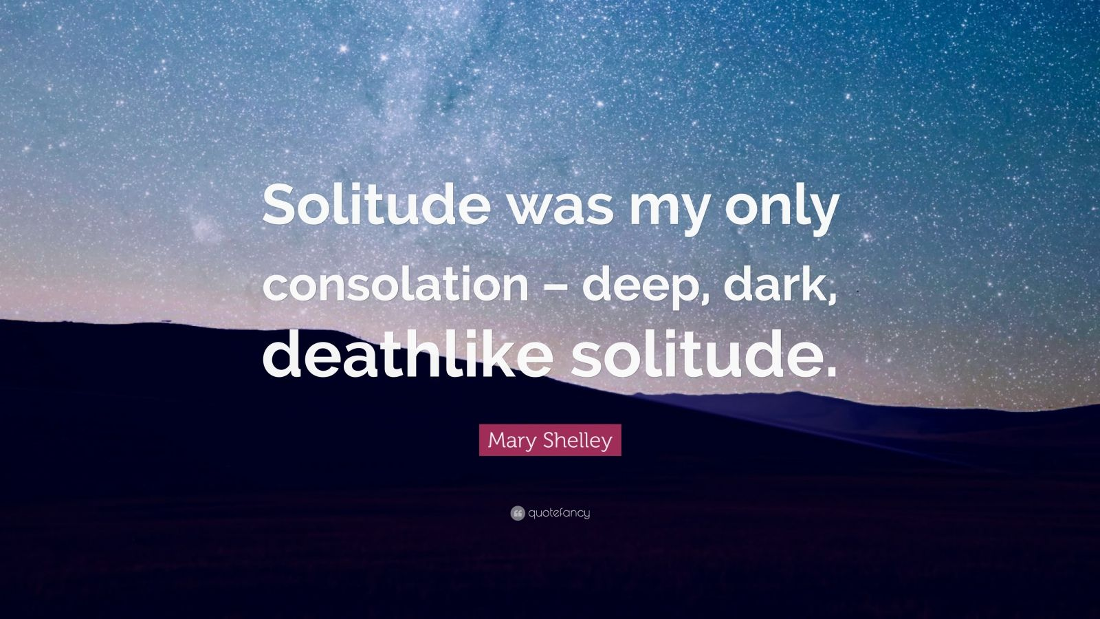 "Mary Shelley Quote: ""Solitude was my only consolation – deep, dark, deathlike solitude."""