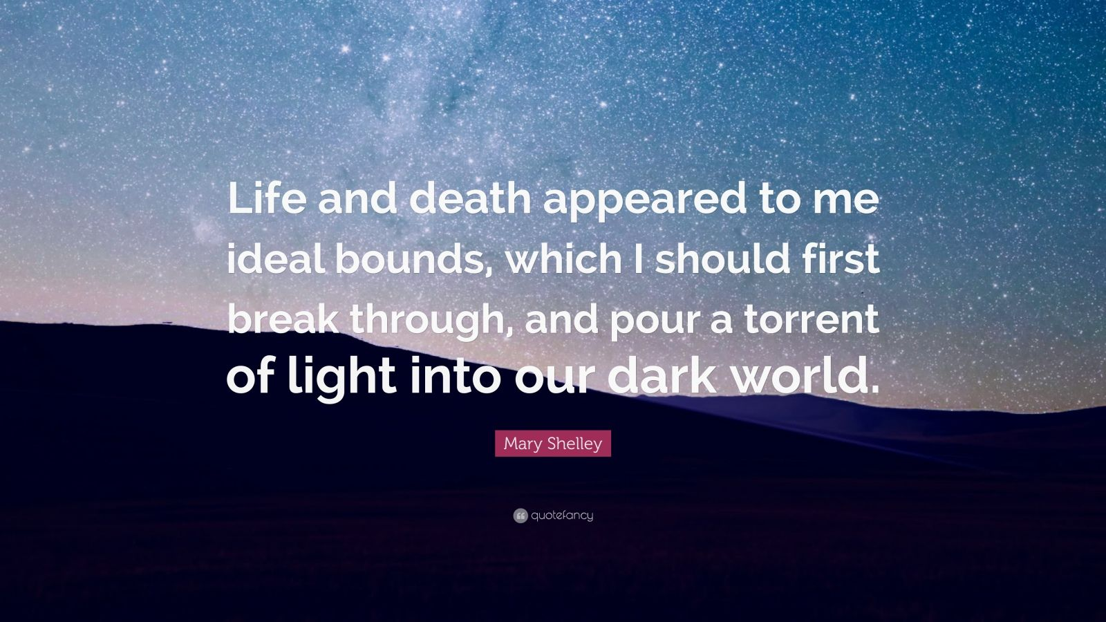 "Mary Shelley Quote: ""Life and death appeared to me ideal bounds, which I should first break through, and pour a torrent of light into our dark world."""