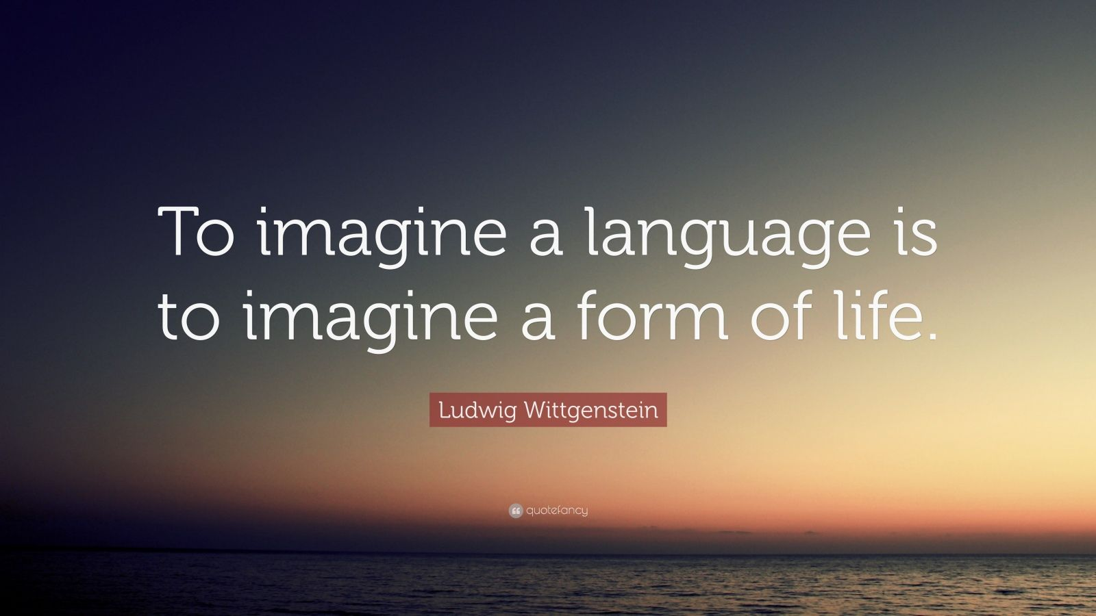 """Ludwig Wittgenstein Quote: """"To imagine a language is to imagine a form of life."""""""