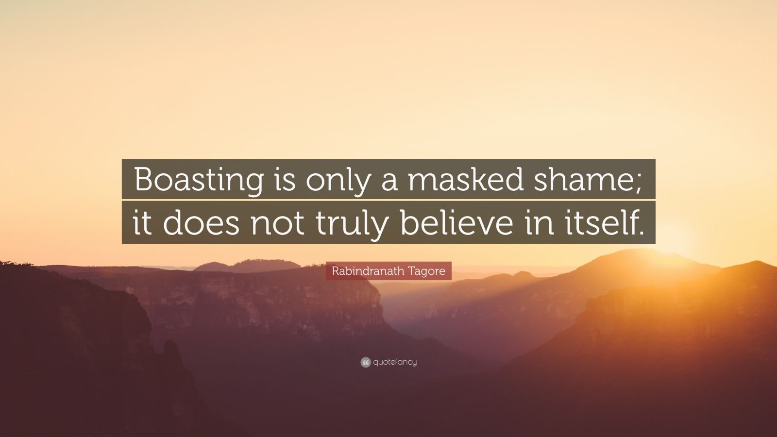 """Rabindranath Tagore Quote: """"Boasting is only a masked shame; it does not truly believe in itself."""""""