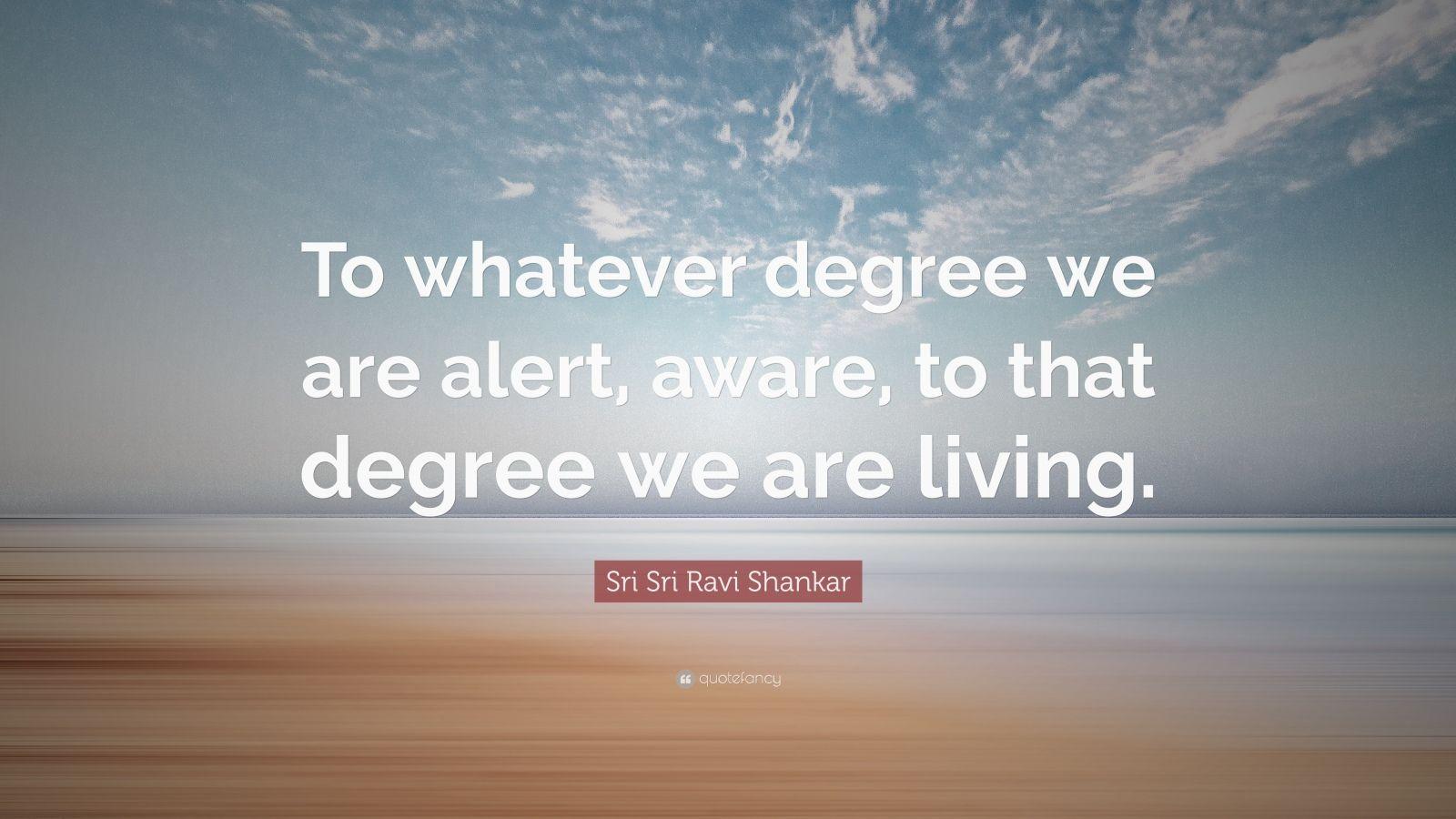 "Sri Sri Ravi Shankar Quote: ""To whatever degree we are alert, aware, to that degree we are living."""