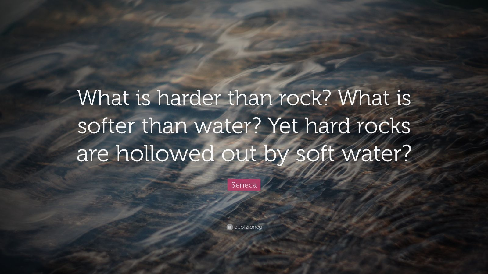 """Seneca Quote: """"What is harder than rock? What is softer than water? Yet hard rocks are hollowed out by soft water?"""""""