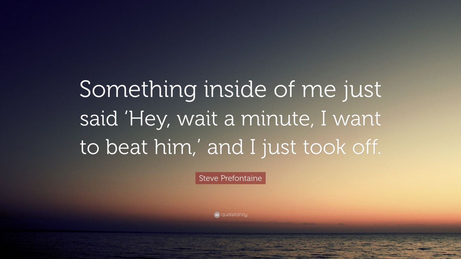 "Steve Prefontaine Quote: ""Something inside of me just said 'Hey, wait a minute, I want to beat him,' and I just took off."""