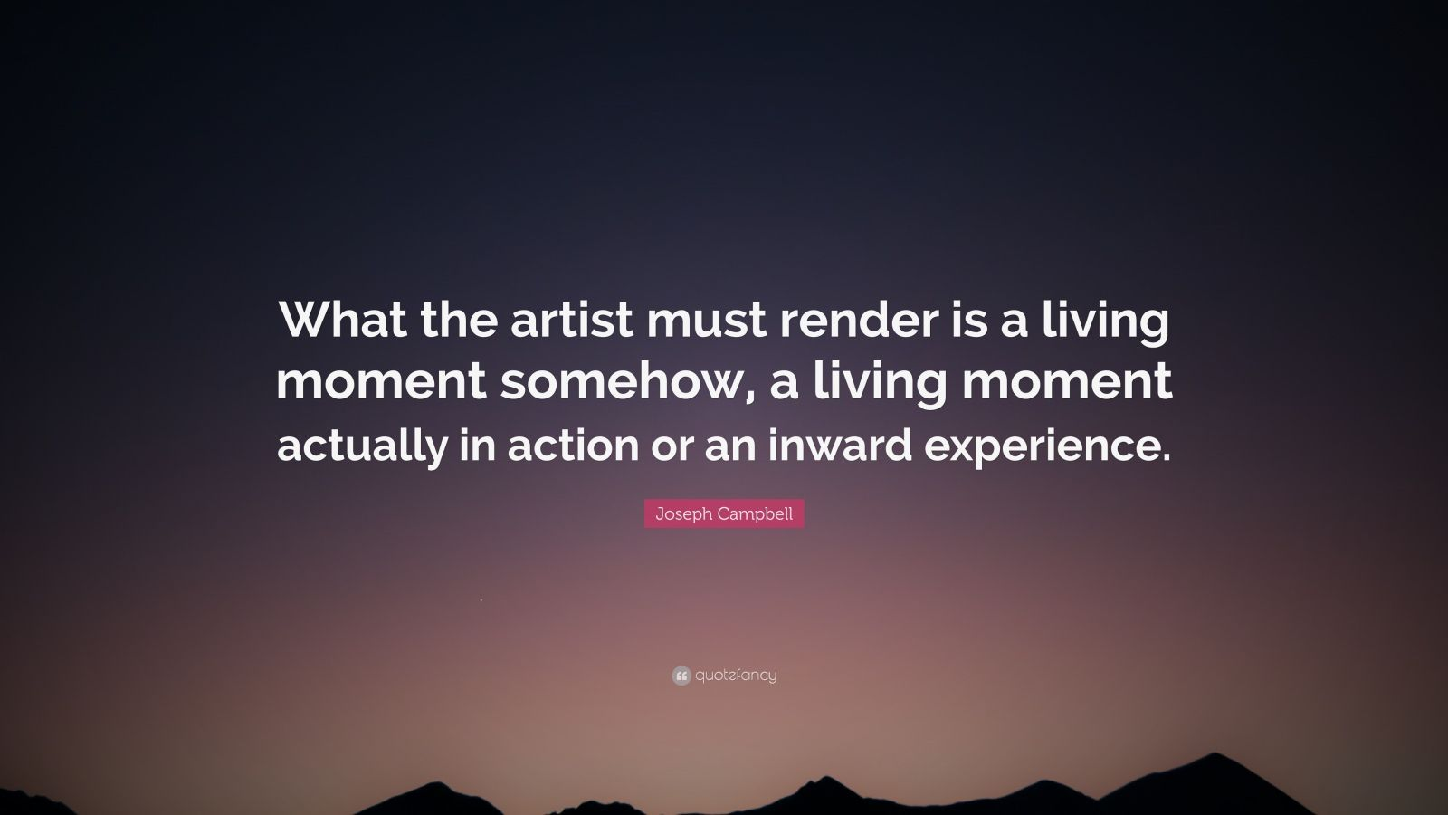 """Joseph Campbell Quote: """"What the artist must render is a living moment somehow, a living moment actually in action or an inward experience."""""""
