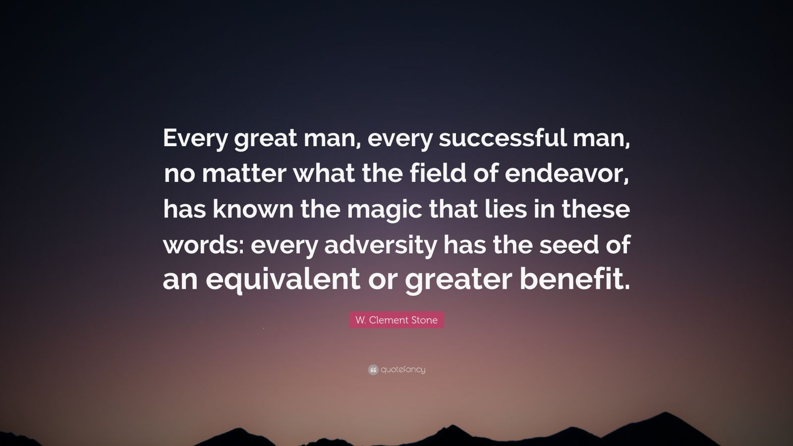 "W. Clement Stone Quote: ""Every great man, every successful man, no matter what the field of endeavor, has known the magic that lies in these words: every adversity has the seed of an equivalent or greater benefit."""