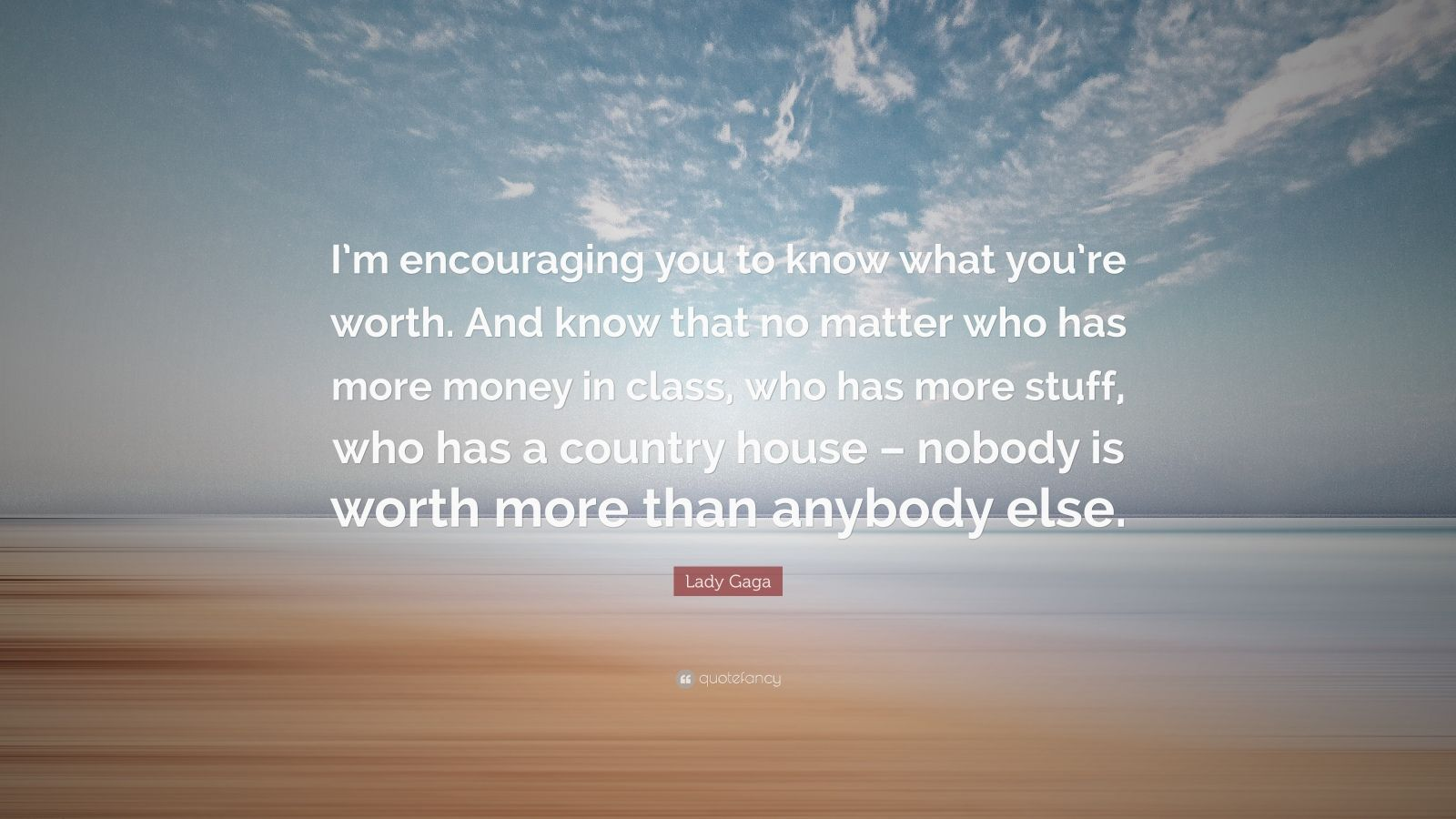 """Lady Gaga Quote: """"I'm encouraging you to know what you're worth. And know that no matter who has more money in class, who has more stuff, who has a country house – nobody is worth more than anybody else."""""""