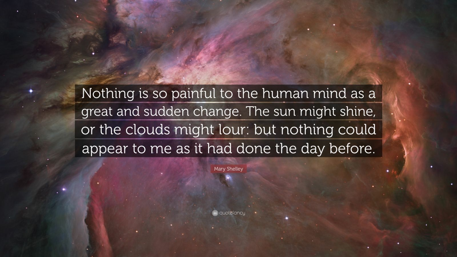 "Mary Shelley Quote: ""Nothing is so painful to the human mind as a great and sudden change. The sun might shine, or the clouds might lour: but nothing could appear to me as it had done the day before."""