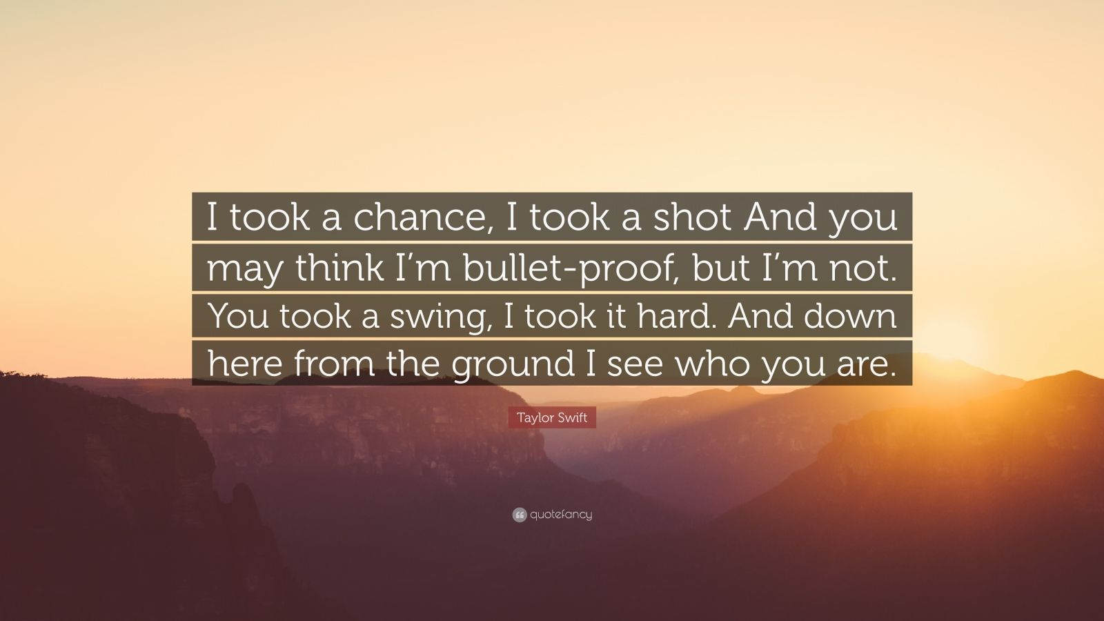 "Taylor Swift Quote: ""I took a chance, I took a shot And you may think I'm bullet-proof, but I'm not. You took a swing, I took it hard. And down here from the ground I see who you are."""