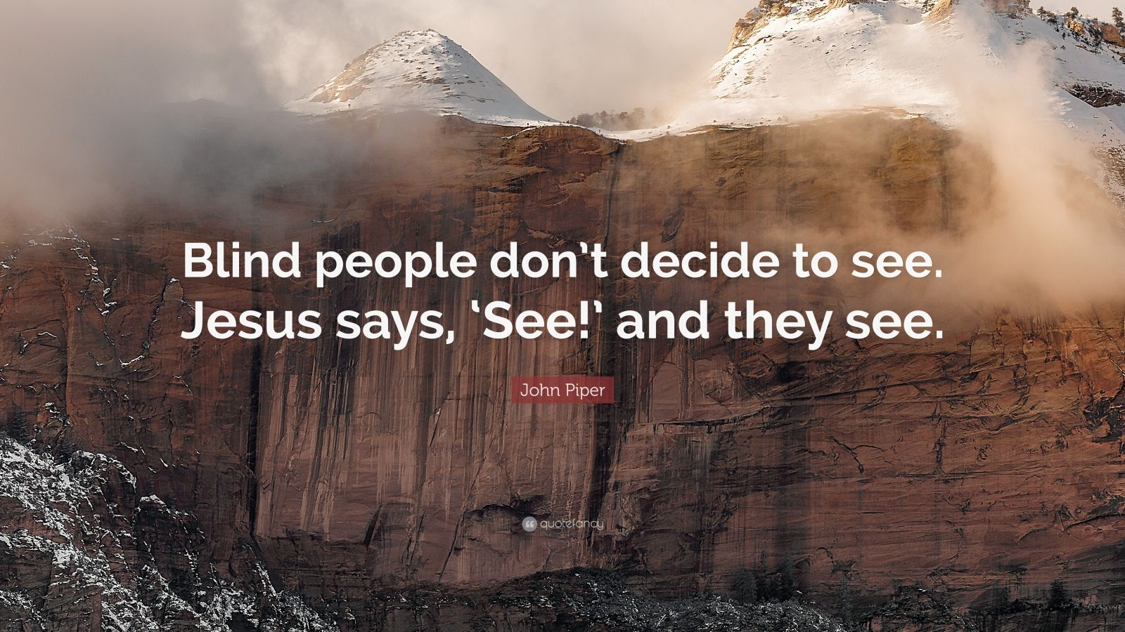 """John Piper Quote: """"Blind people don't decide to see. Jesus says, 'See!' and they see."""""""