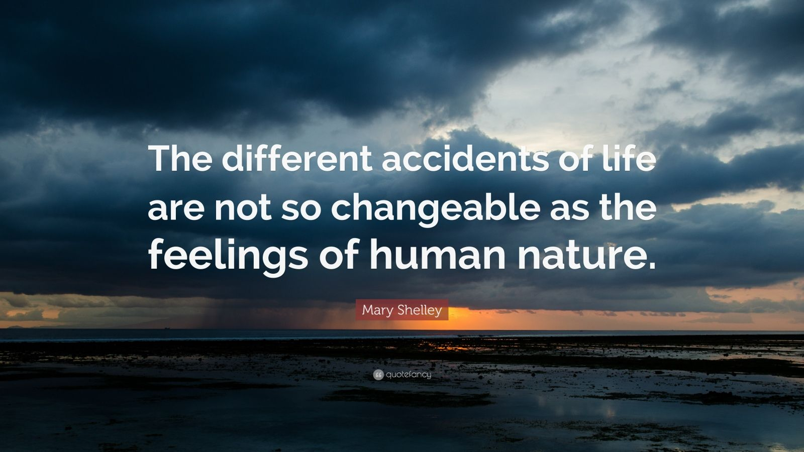 "Mary Shelley Quote: ""The different accidents of life are not so changeable as the feelings of human nature."""