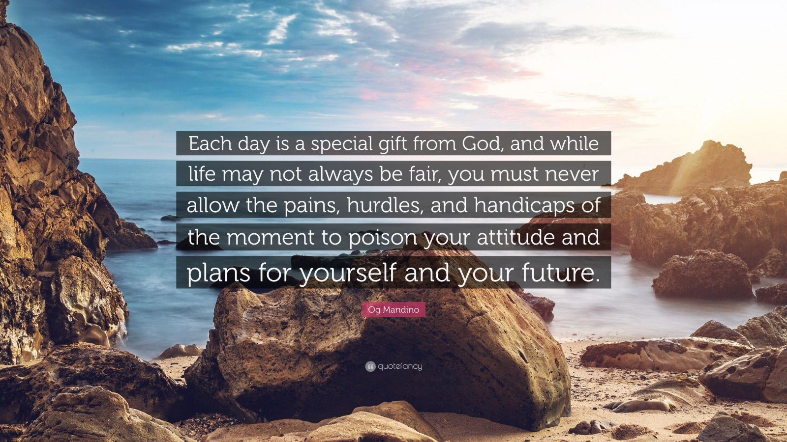 """Og Mandino Quote: """"Each day is a special gift from God, and while life may not always be fair, you must never allow the pains, hurdles, and handicaps of the moment to poison your attitude and plans for yourself and your future."""""""