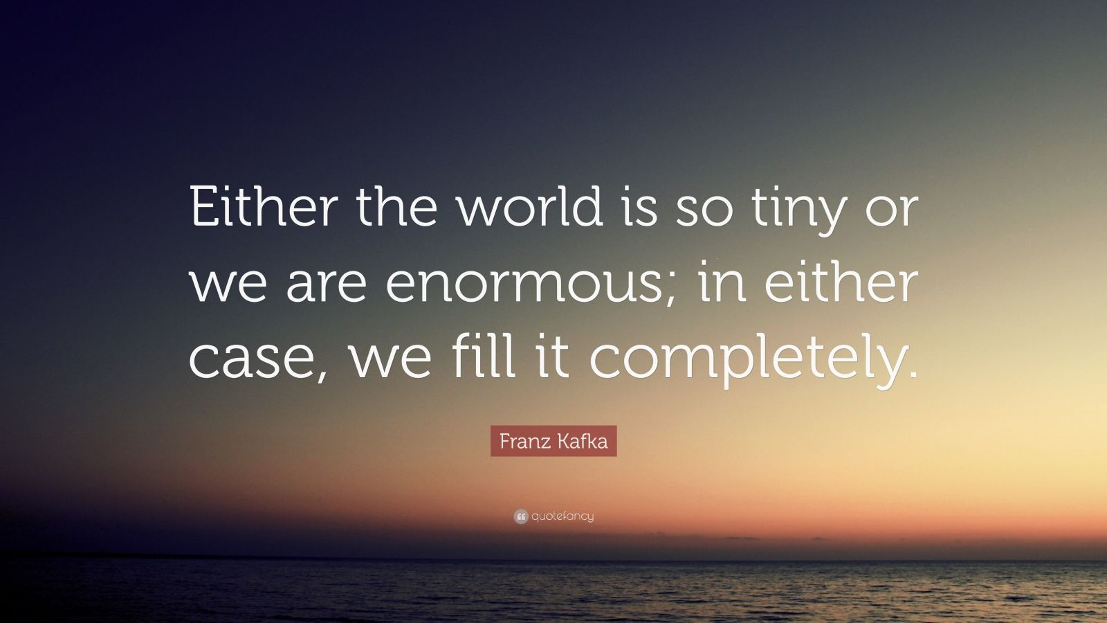 "Franz Kafka Quote: ""Either the world is so tiny or we are enormous; in either case, we fill it completely."""