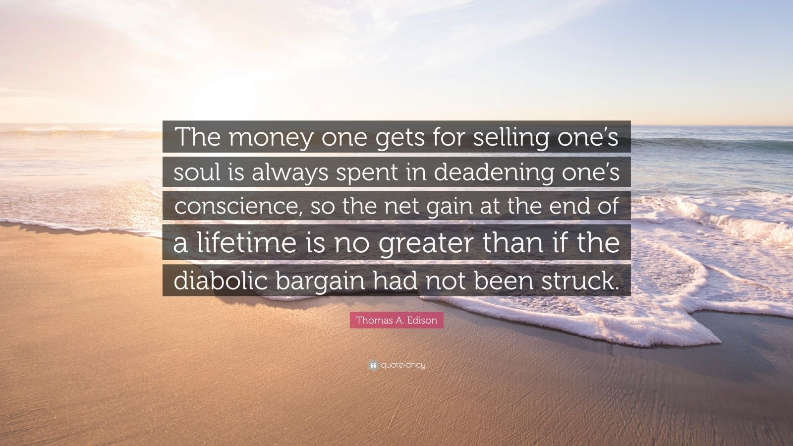 """Thomas A. Edison Quote: """"The money one gets for selling one's soul is always spent in deadening one's conscience, so the net gain at the end of a lifetime is no greater than if the diabolic bargain had not been struck."""""""