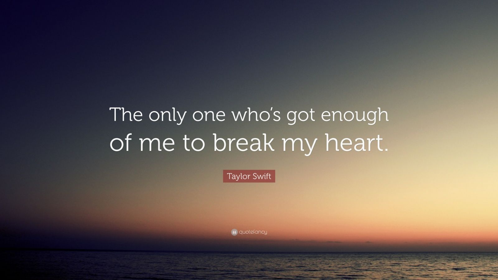 """Taylor Swift Quote: """"The only one who's got enough of me to break my heart."""""""