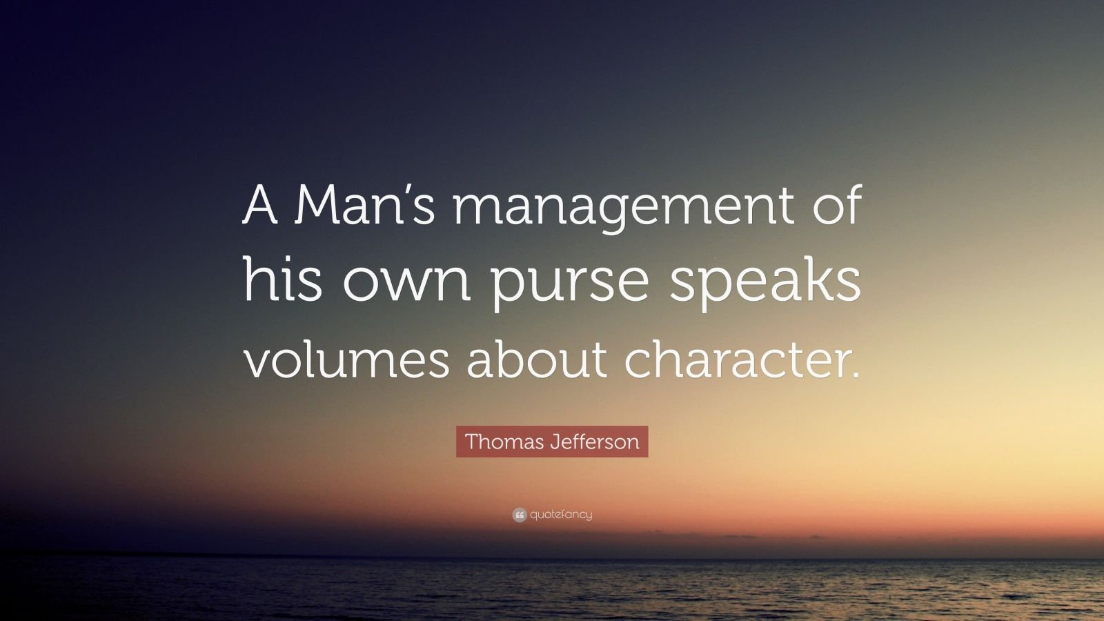 "Thomas Jefferson Quote: ""A Man's management of his own purse speaks volumes about character."""