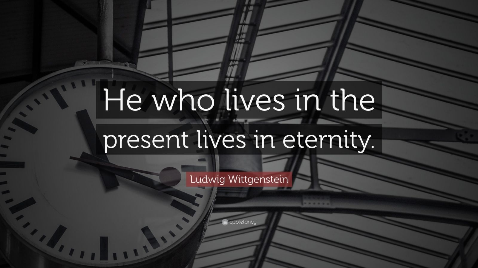 "Ludwig Wittgenstein Quote: ""He who lives in the present lives in eternity."""