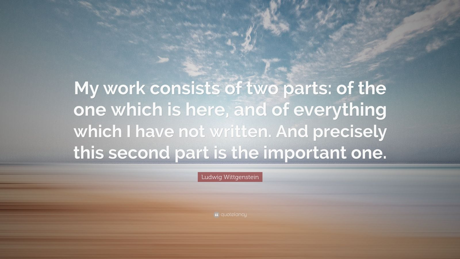 """Ludwig Wittgenstein Quote: """"My work consists of two parts: of the one which is here, and of everything which I have not written. And precisely this second part is the important one."""""""