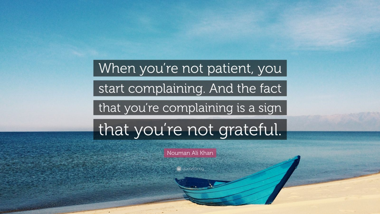 "Nouman Ali Khan Quote: ""When you're not patient, you start complaining. And the fact that you're complaining is a sign that you're not grateful."""