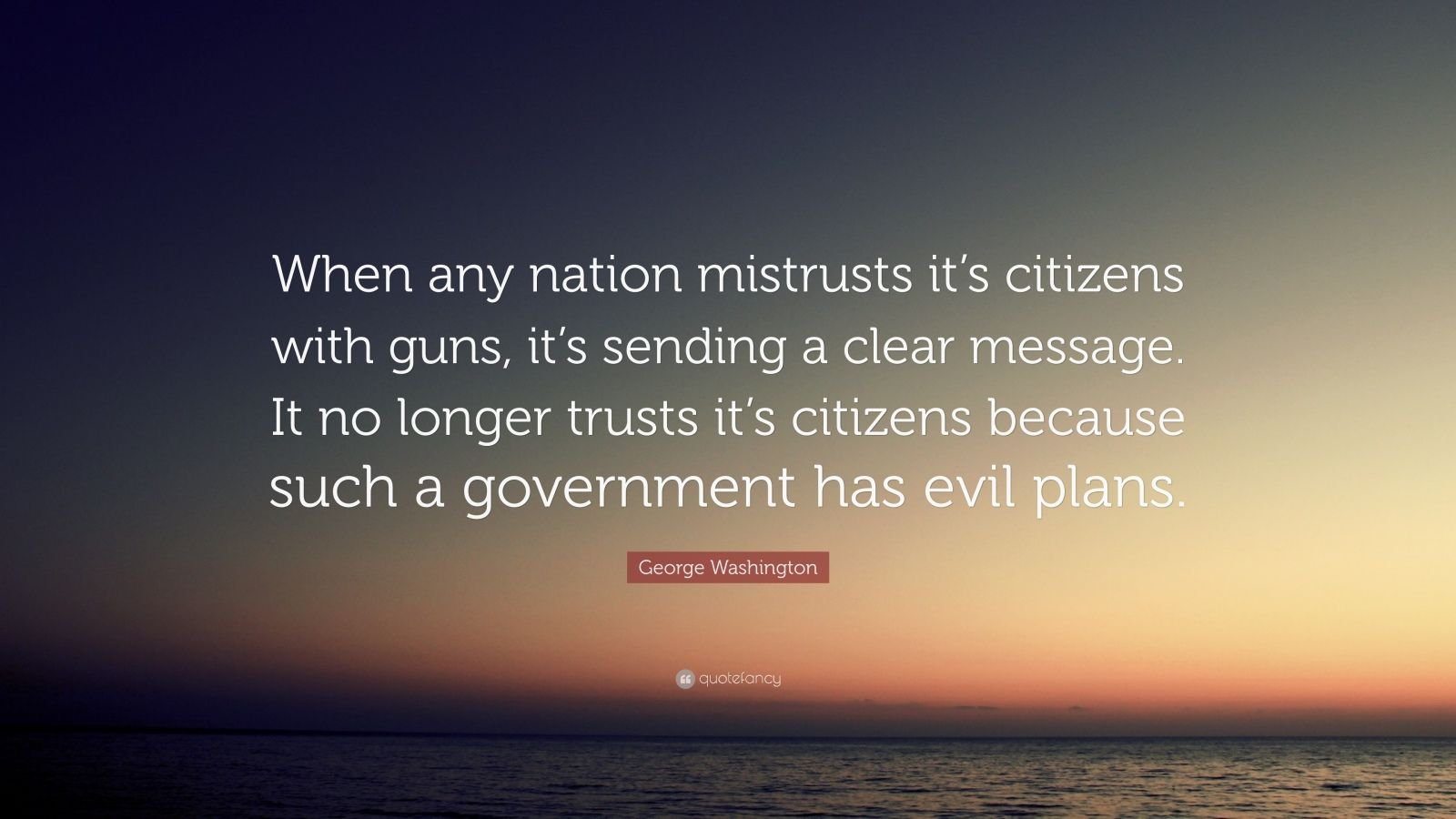 "George Washington Quote: ""When any nation mistrusts it's citizens with guns, it's sending a clear message. It no longer trusts it's citizens because such a government has evil plans."""