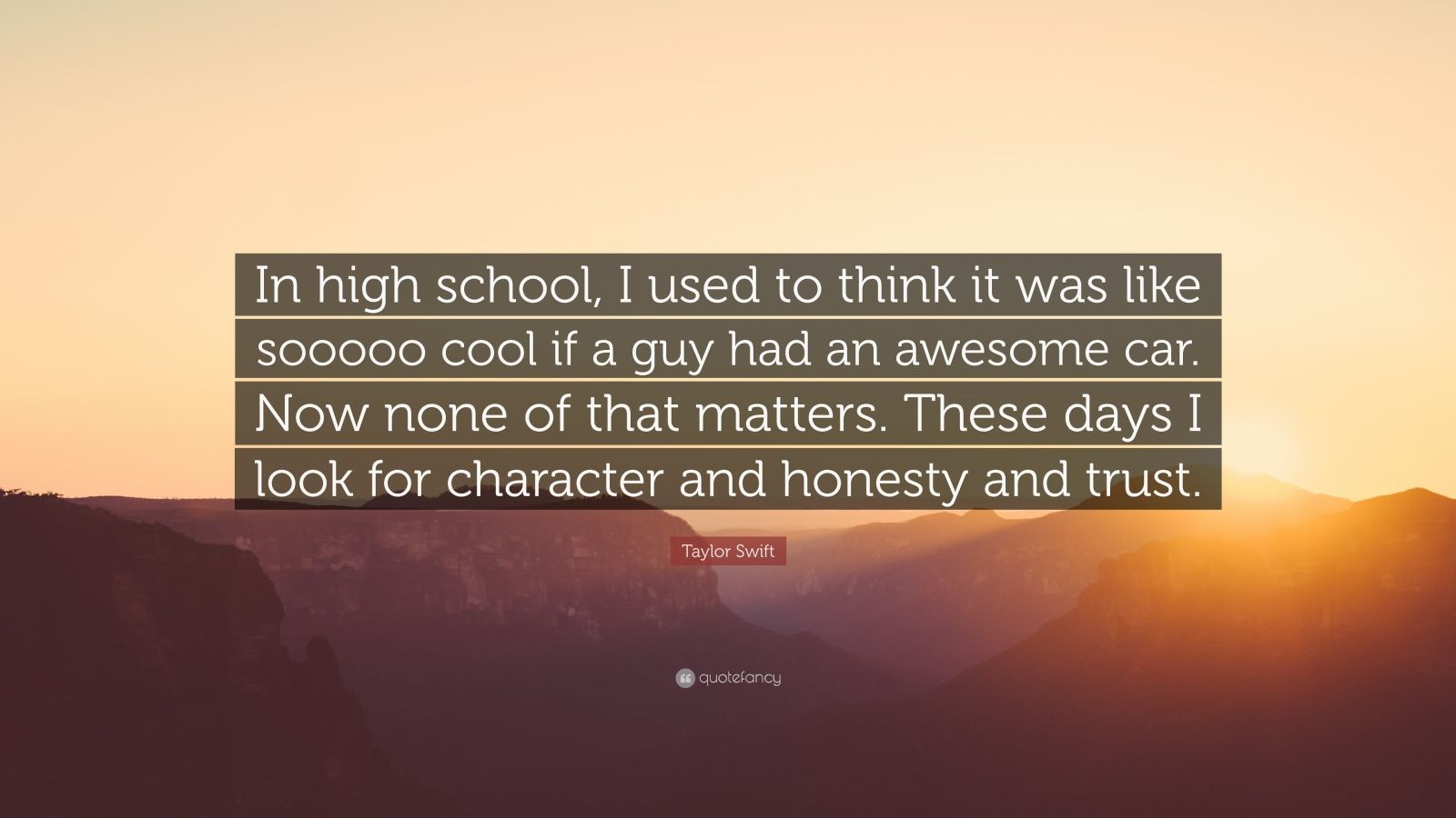 "Taylor Swift Quote: ""In high school, I used to think it was like sooooo cool if a guy had an awesome car. Now none of that matters. These days I look for character and honesty and trust."""