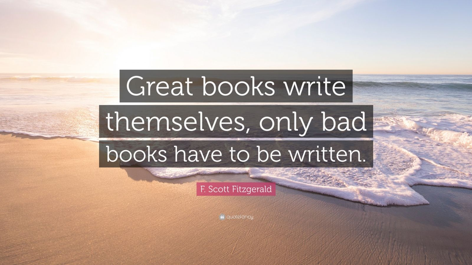 "F. Scott Fitzgerald Quote: ""Great books write themselves, only bad books have to be written."""