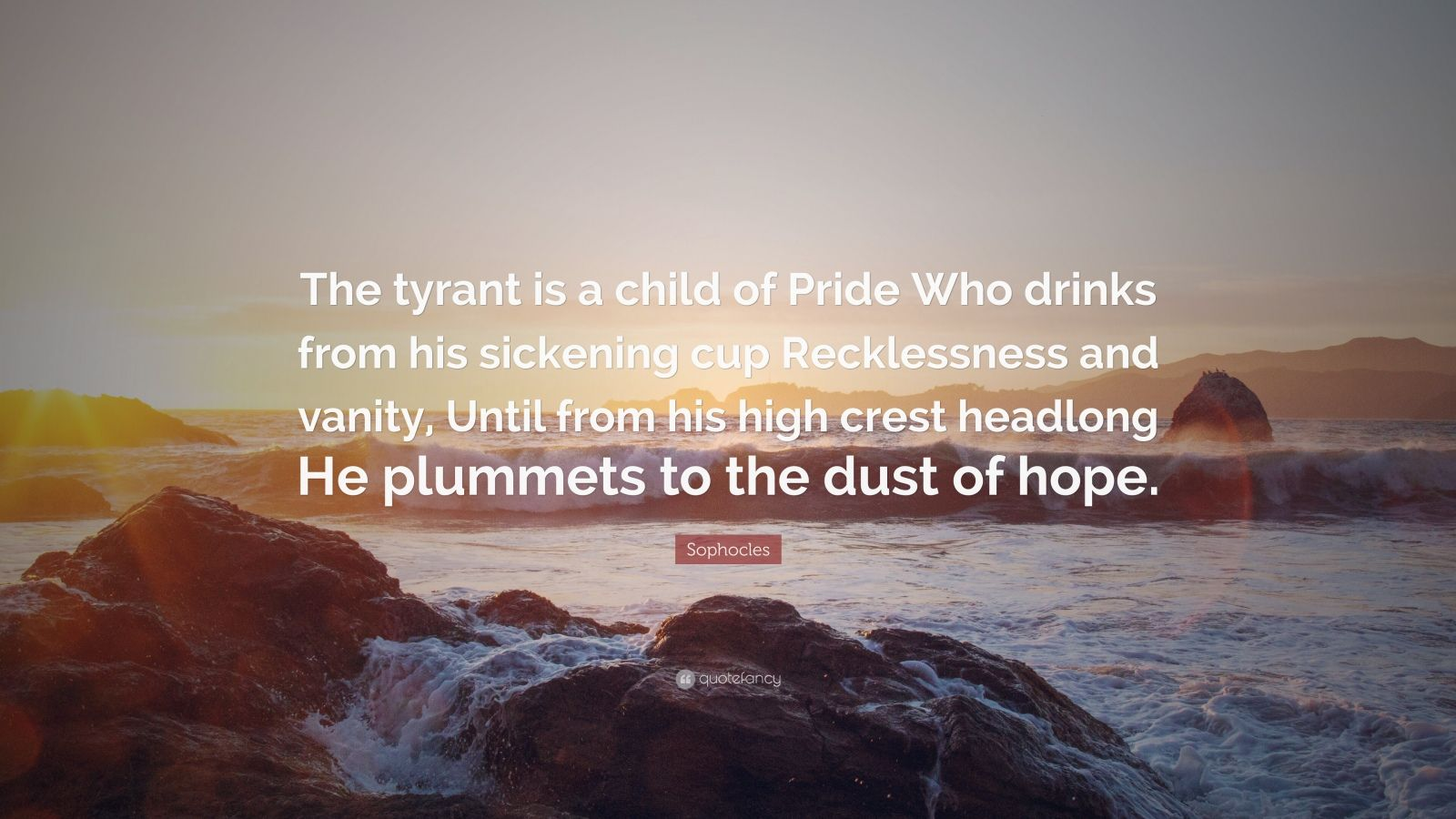 """Sophocles Quote: """"The tyrant is a child of Pride Who drinks from his sickening cup Recklessness and vanity, Until from his high crest headlong He plummets to the dust of hope."""""""