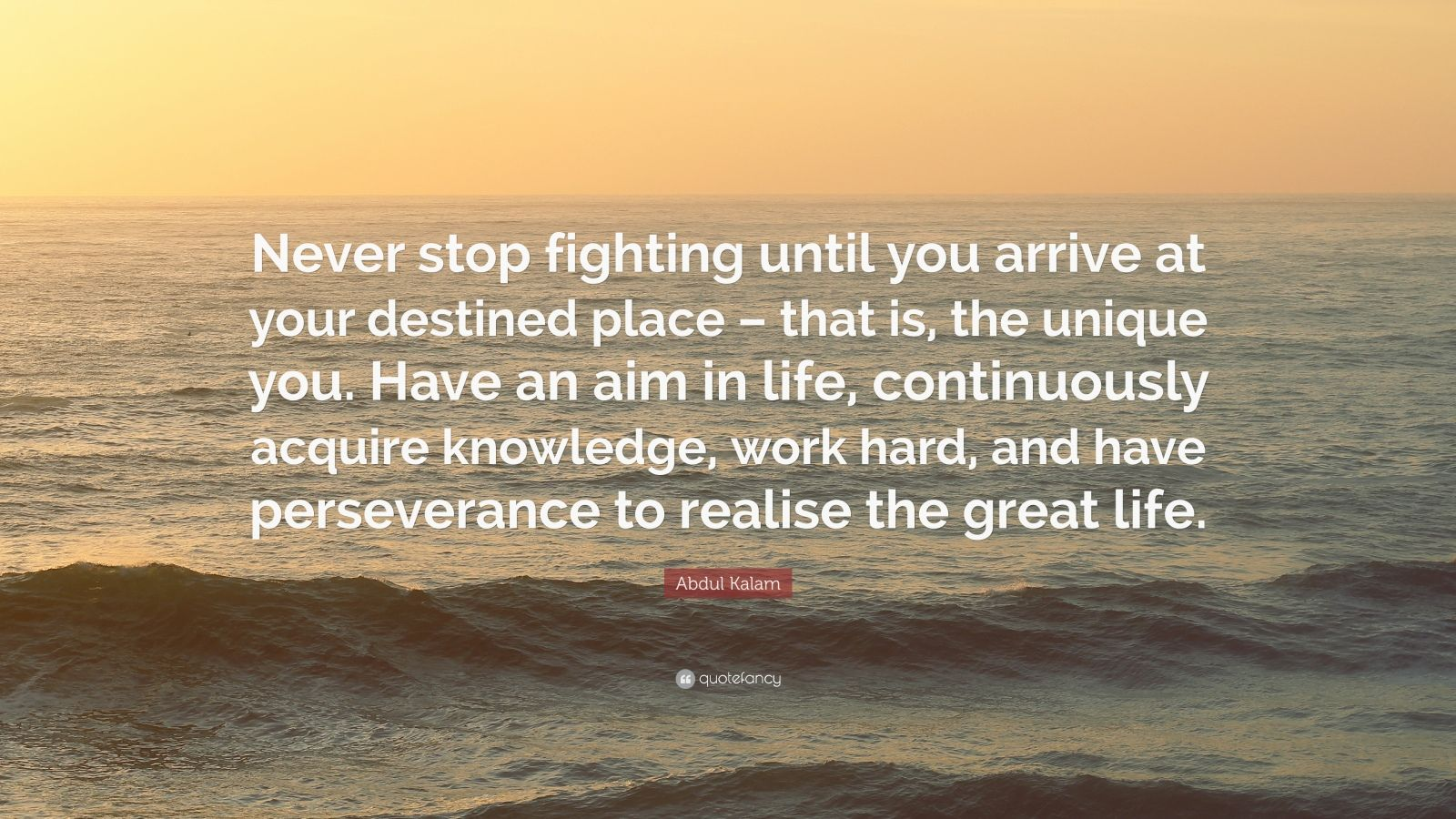 """Abdul Kalam Quote: """"Never stop fighting until you arrive at your destined place – that is, the unique you. Have an aim in life, continuously acquire knowledge, work hard, and have perseverance to realise the great life."""""""