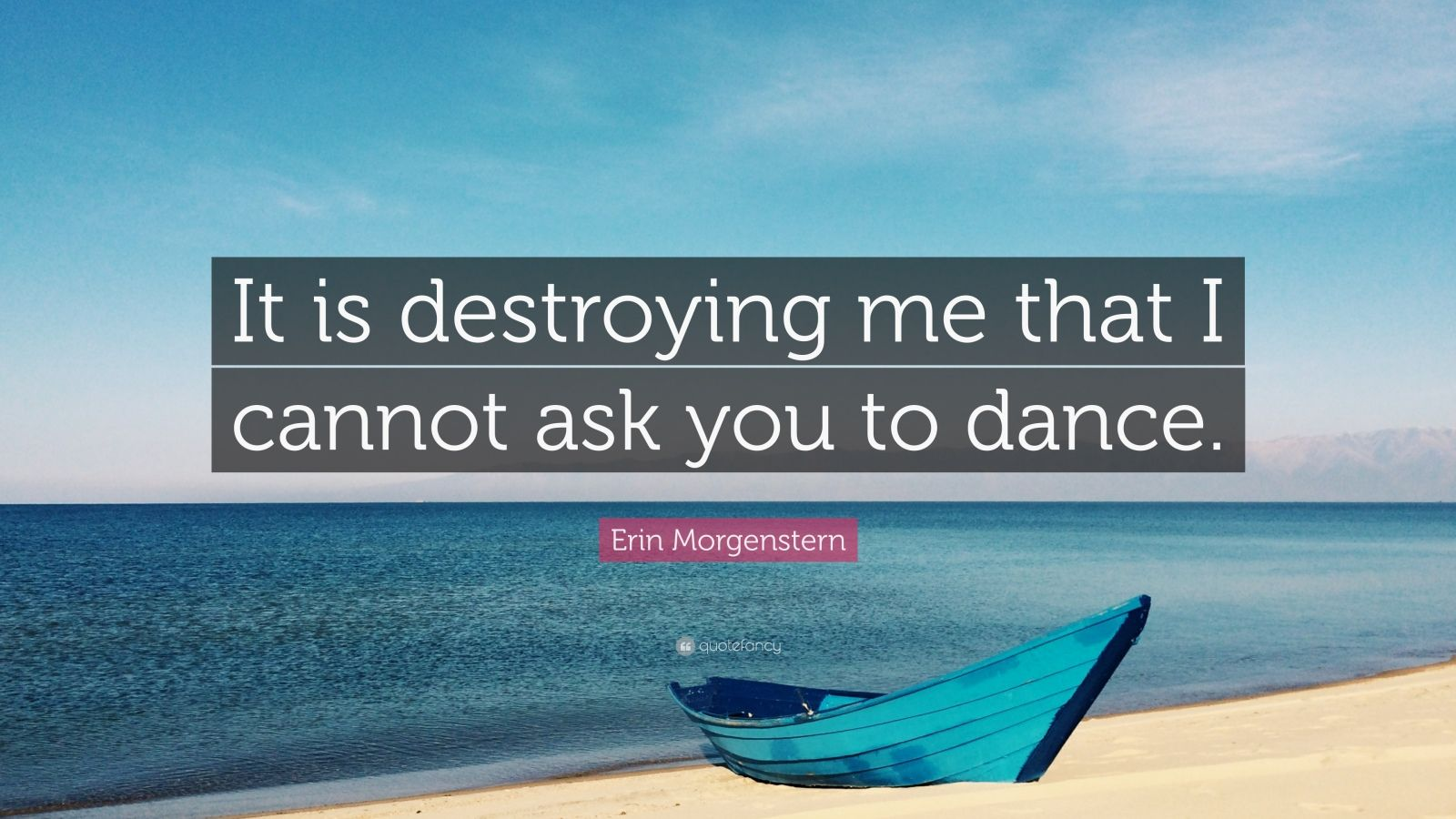 """Erin Morgenstern Quote: """"It is destroying me that I cannot ask you to dance."""""""