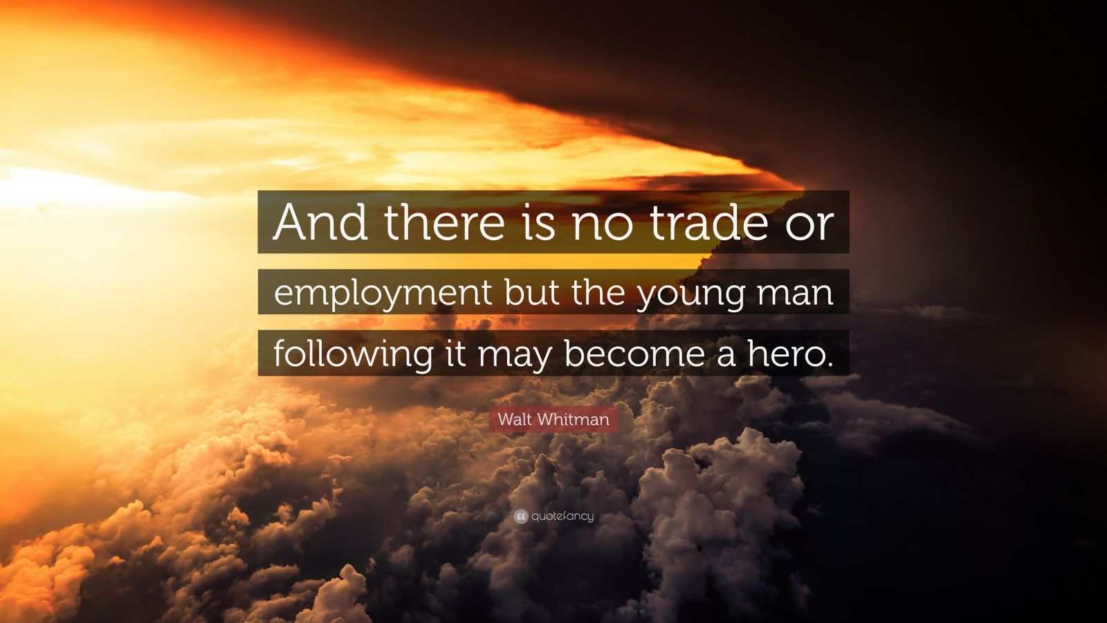 """Walt Whitman Quote: """"And there is no trade or employment but the young man following it may become a hero."""""""
