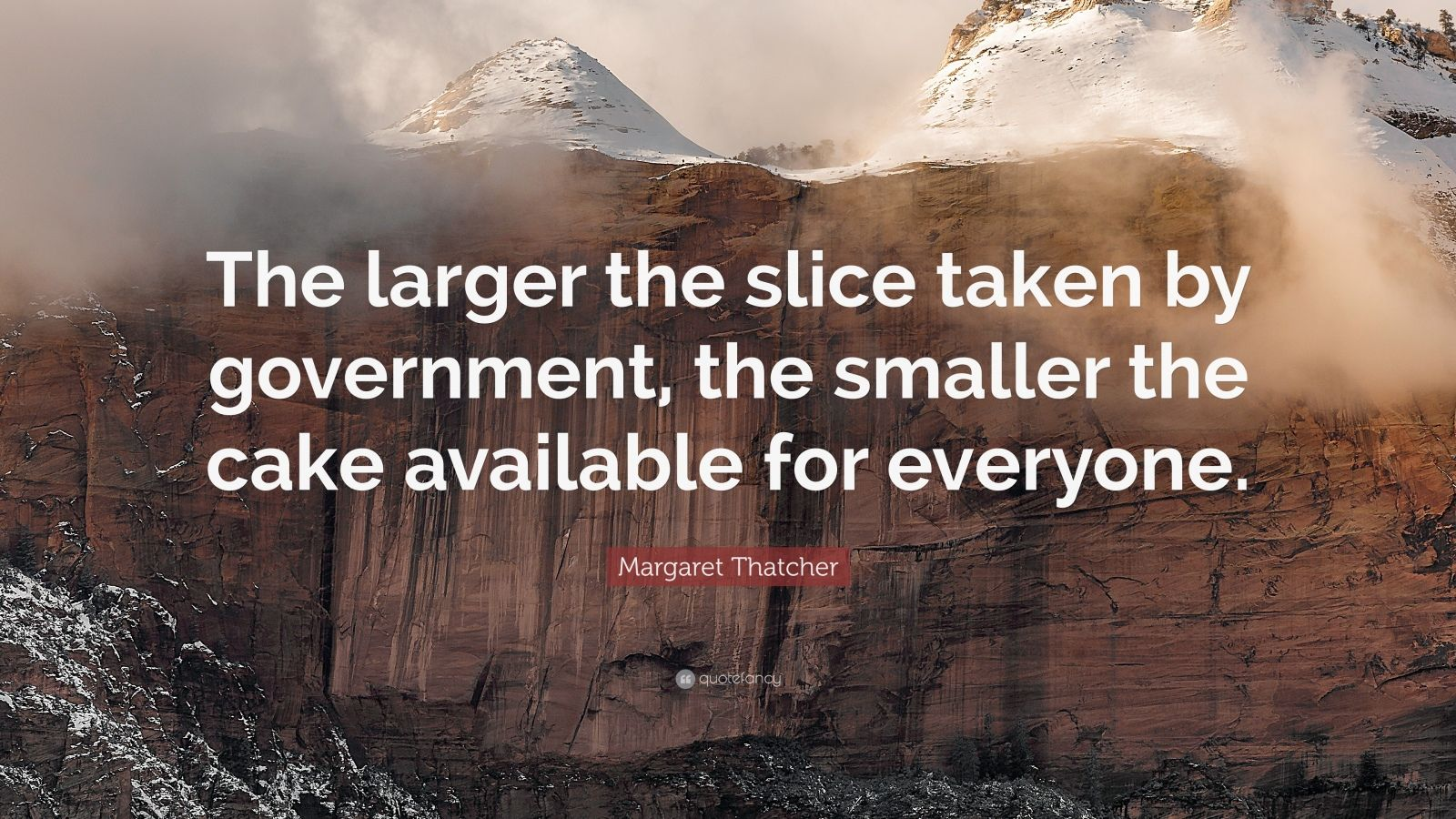 "Margaret Thatcher Quote: ""The larger the slice taken by government, the smaller the cake available for everyone."""