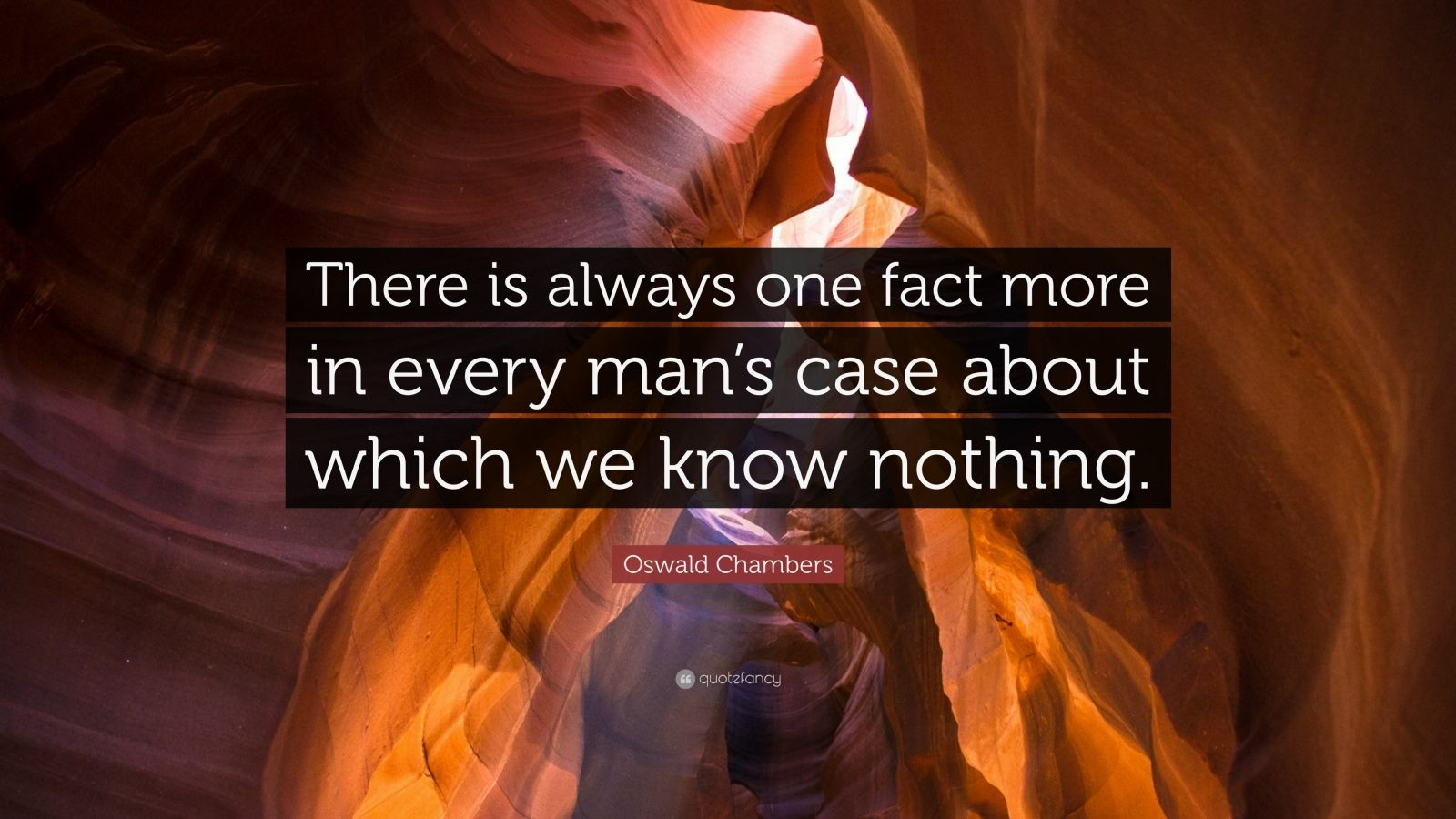 """Oswald Chambers Quote: """"There is always one fact more in every man's case about which we know nothing."""""""