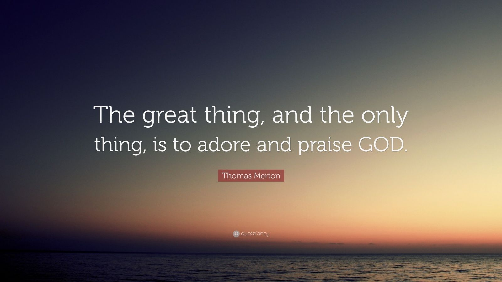"""Thomas Merton Quote: """"The great thing, and the only thing, is to adore and praise GOD."""""""