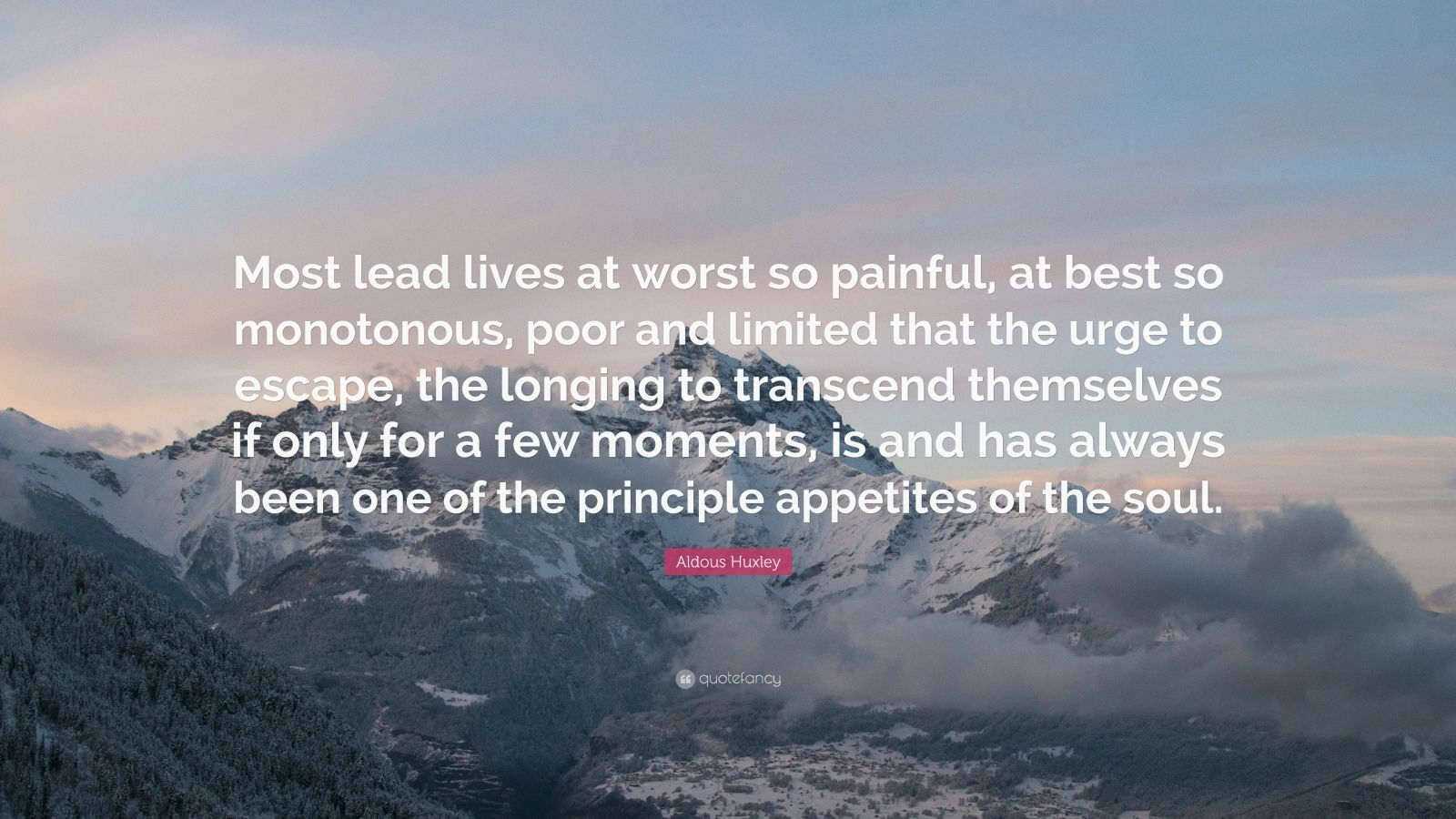 """Aldous Huxley Quote: """"Most lead lives at worst so painful, at best so monotonous, poor and limited that the urge to escape, the longing to transcend themselves if only for a few moments, is and has always been one of the principle appetites of the soul."""""""