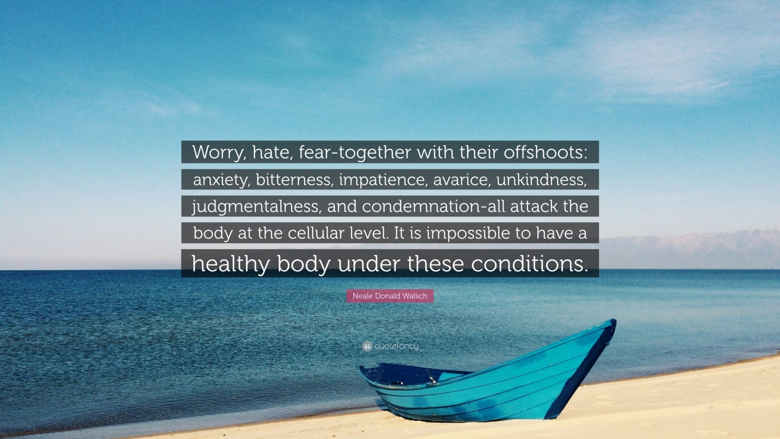 """Neale Donald Walsch Quote: """"Worry, hate, fear-together with their offshoots: anxiety, bitterness, impatience, avarice, unkindness, judgmentalness, and condemnation-all attack the body at the cellular level. It is impossible to have a healthy body under these conditions."""""""