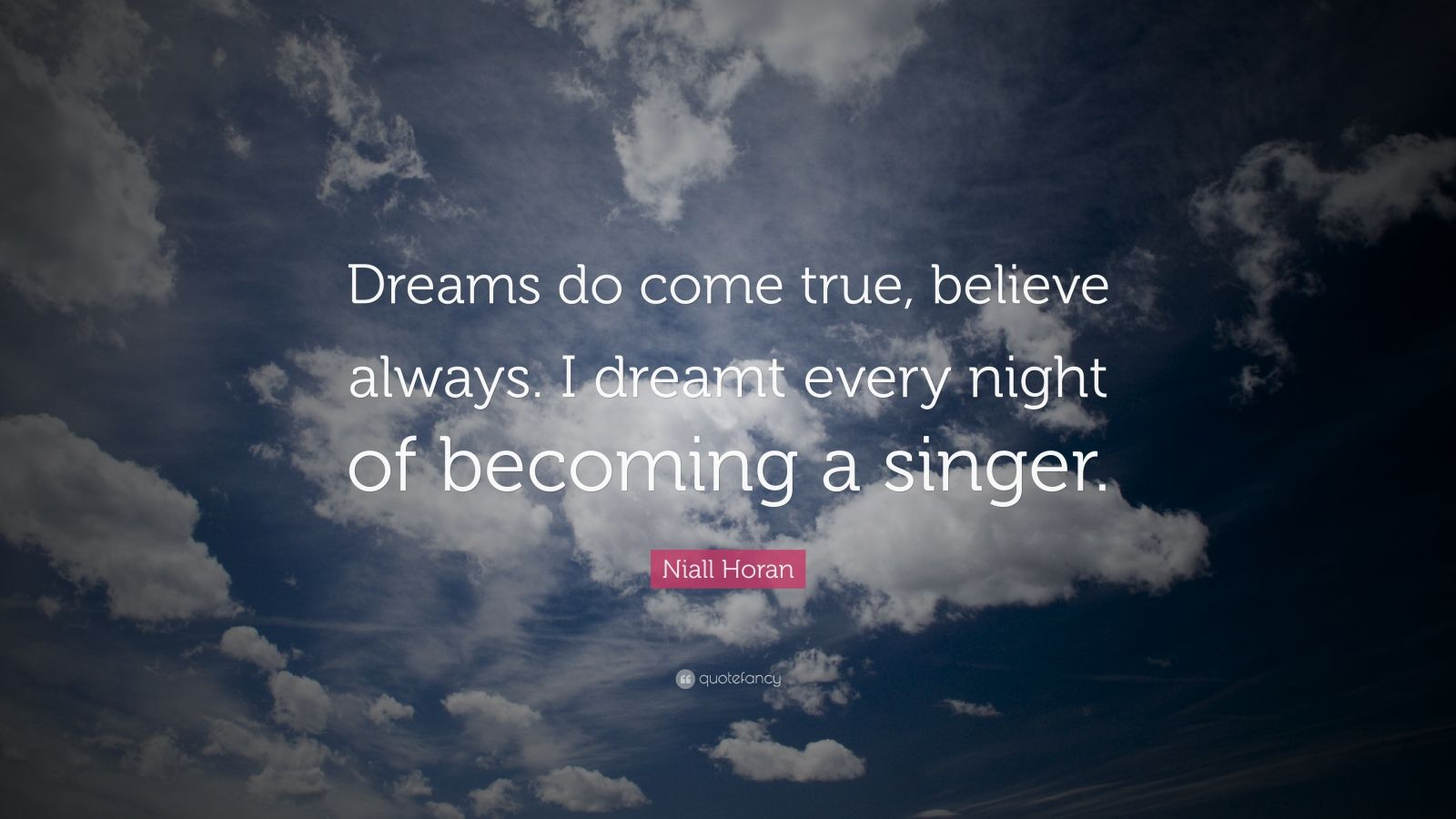 "Niall Horan Quote: ""Dreams do come true, believe always. I dreamt every night of becoming a singer."""