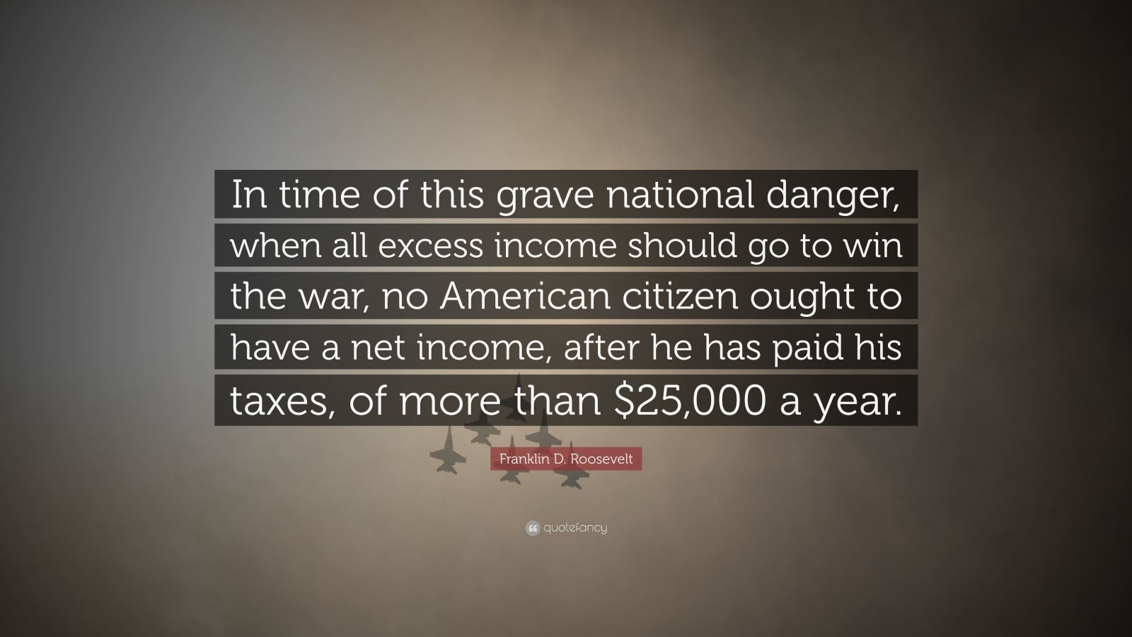 "Franklin D. Roosevelt Quote: ""In time of this grave national danger, when all excess income should go to win the war, no American citizen ought to have a net income, after he has paid his taxes, of more than $25,000 a year."""