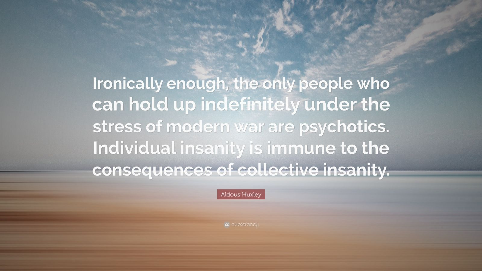 "Aldous Huxley Quote: ""Ironically enough, the only people who can hold up indefinitely under the stress of modern war are psychotics. Individual insanity is immune to the consequences of collective insanity."""