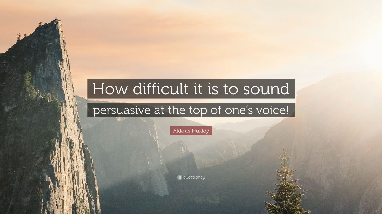 """Aldous Huxley Quote: """"How difficult it is to sound persuasive at the top of one's voice!"""""""