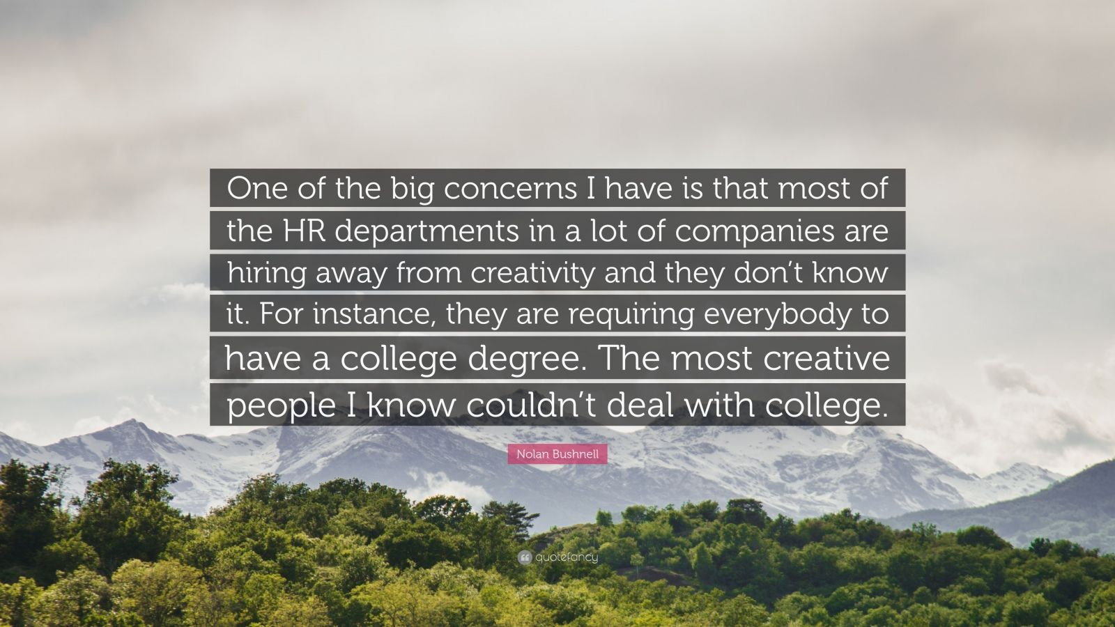 """Nolan Bushnell Quote: """"One of the big concerns I have is that most of the HR departments in a lot of companies are hiring away from creativity and they don't know it. For instance, they are requiring everybody to have a college degree. The most creative people I know couldn't deal with college."""""""