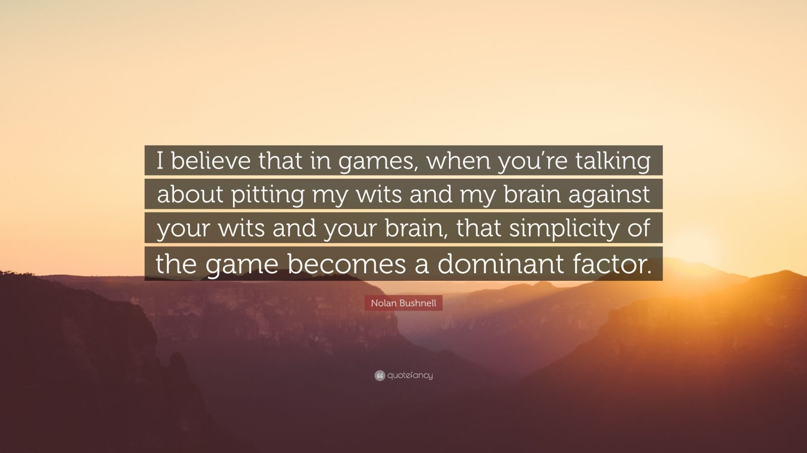 "Nolan Bushnell Quote: ""I believe that in games, when you're talking about pitting my wits and my brain against your wits and your brain, that simplicity of the game becomes a dominant factor."""