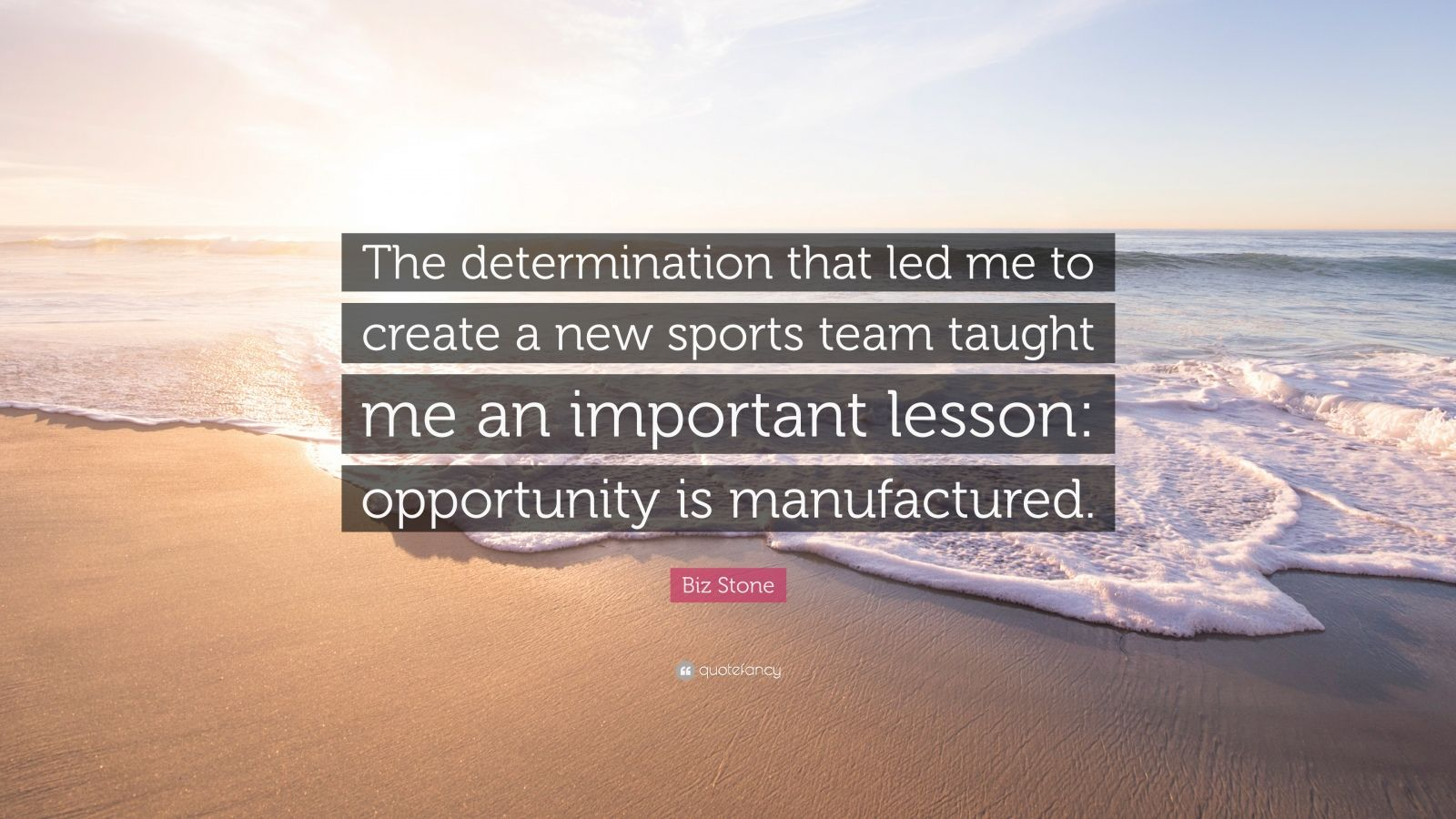 "Biz Stone Quote: ""The determination that led me to create a new sports team taught me an important lesson: opportunity is manufactured."""
