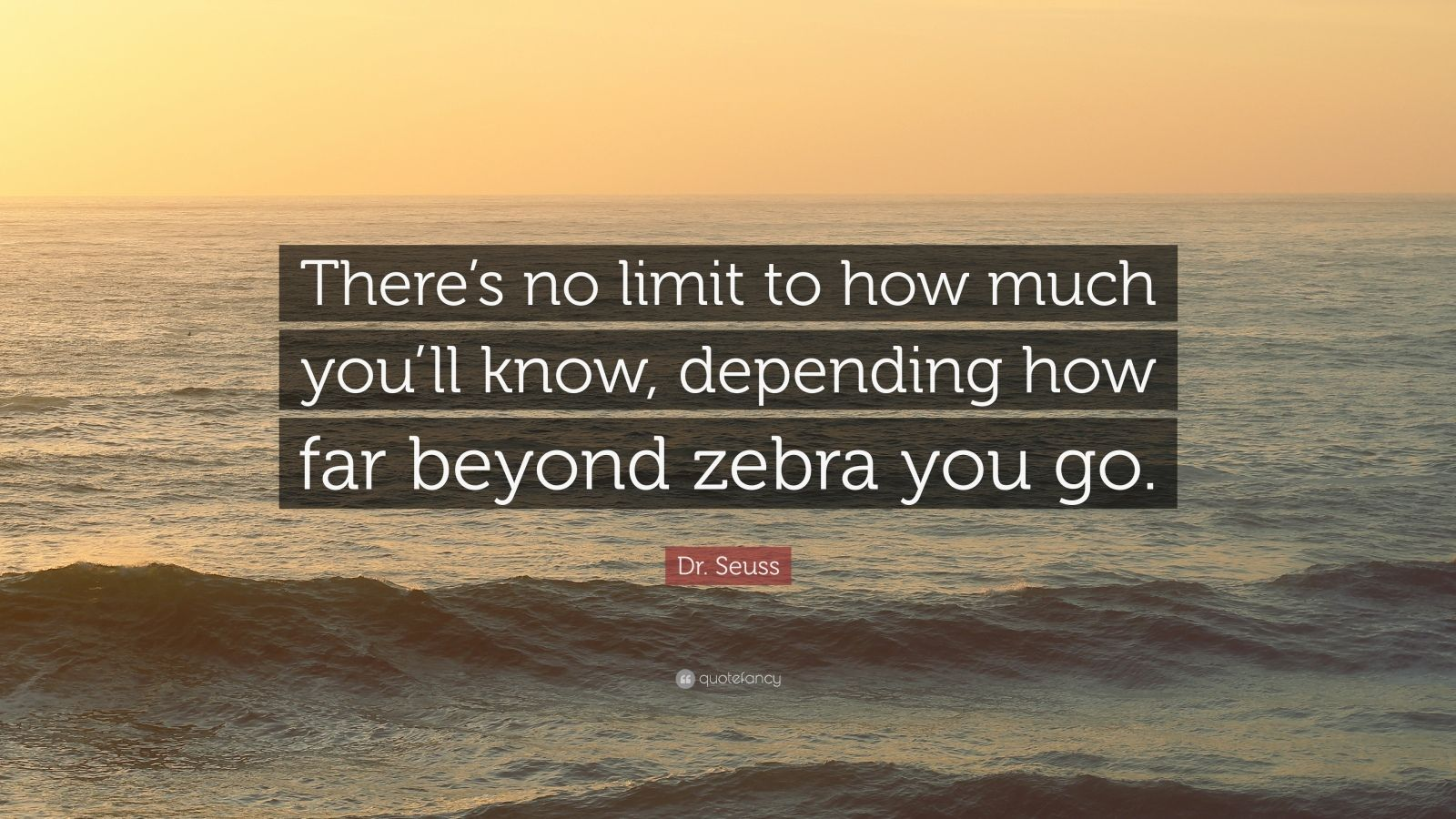 "Dr. Seuss Quote: ""There's no limit to how much you'll know, depending how far beyond zebra you go."""